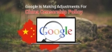 Google Is Making Adjustments For China Censorship Policy