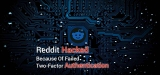 Reddit Hacked Because Of Failed Two-Factor Authentication